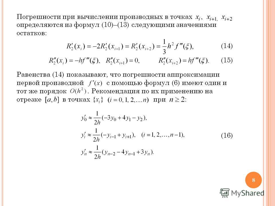 Погрешности при вычислении производных в точках определяются из формул (10)–(13) следующими значениями остатков: (14) (15) Равенства (14) показывают, что погрешности аппроксимации первой производной с помощью формул (6) имеют один и тот же порядок. Р