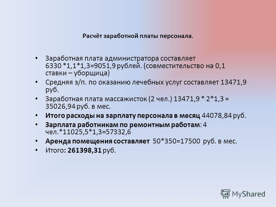 Заработная плата администратора составляет 6330 *1,1*1,3=9051,9 рублей. (совместительство на 0,1 ставки – уборщица) Средняя з/п. по оказанию лечебных услуг составляет 13471,9 руб. Заработная плата массажисток (2 чел.) 13471,9 * 2*1,3 = 35026,94 руб.