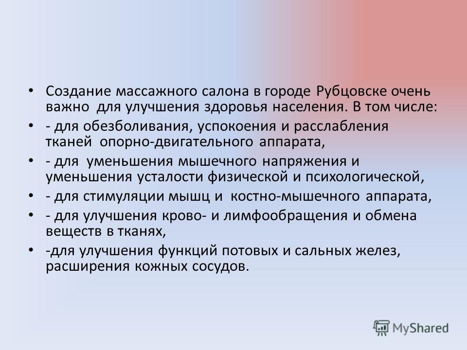 Создание массажного салона в городе Рубцовске очень важно для улучшения здоровья населения. В том числе: - для обезболивания, успокоения и расслабления тканей опорно-двигательного аппарата, - для уменьшения мышечного напряжения и уменьшения усталости