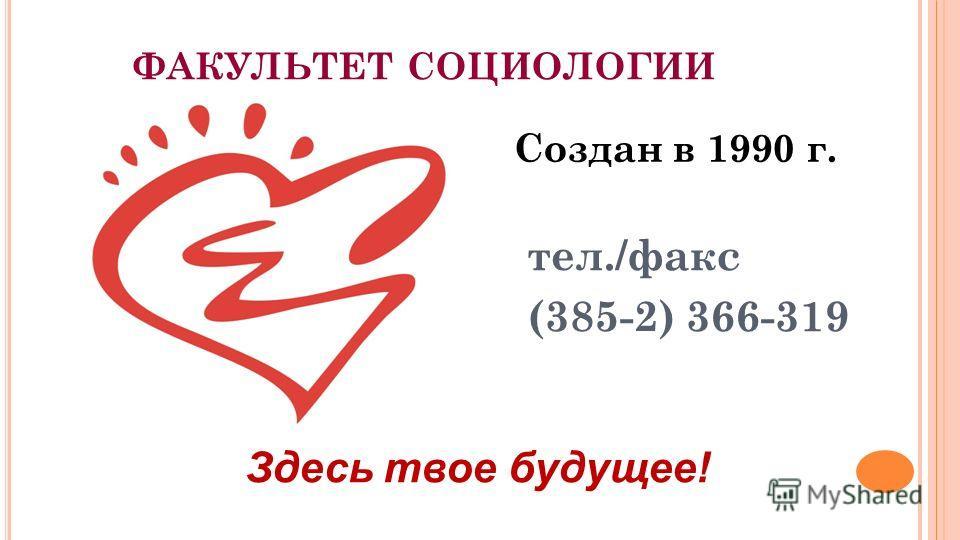 ФАКУЛЬТЕТ СОЦИОЛОГИИ Создан в 1990 г. тел./факс (385-2) 366-319 Здесь твое будущее!