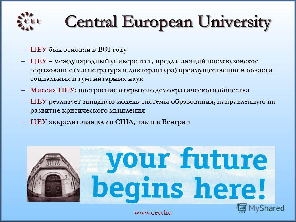 – ЦЕУ был основан в 1991 году – ЦЕУ – международный университет, предлагающий послевузовское образование (магистратура и докторантура) преимущественно в области социальных и гуманитарных наук – Миссия ЦЕУ: построение открытого демократического общест