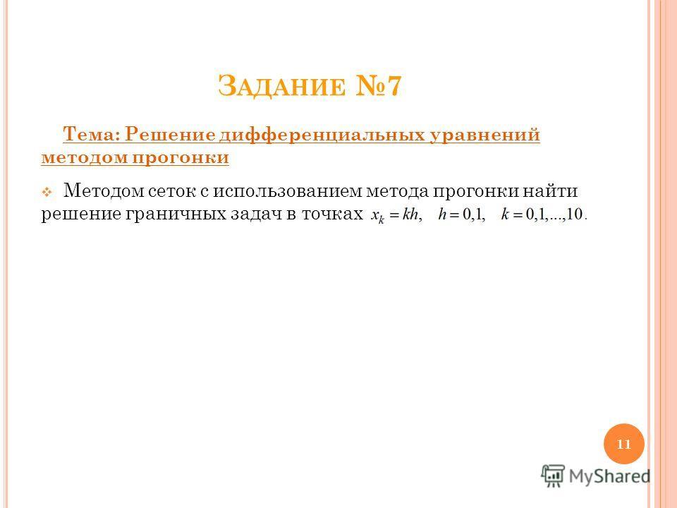 З АДАНИЕ 7 Тема: Решение дифференциальных уравнений методом прогонки Методом сеток с использованием метода прогонки найти решение граничных задач в точках. 11