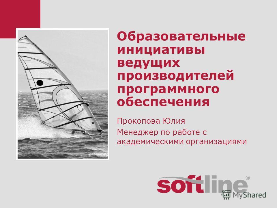 Образовательные инициативы ведущих производителей программного обеспечения Прокопова Юлия Менеджер по работе с академическими организациями