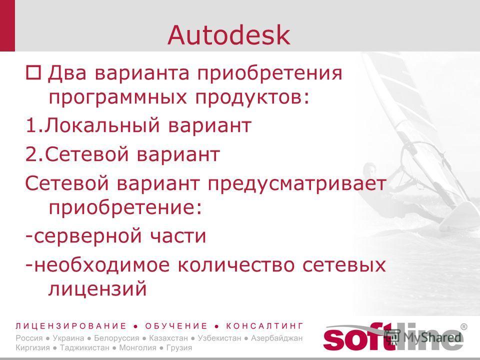 Autodesk Два варианта приобретения программных продуктов: 1.Локальный вариант 2.Сетевой вариант Сетевой вариант предусматривает приобретение: -серверной части -необходимое количество сетевых лицензий