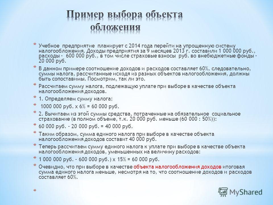 * Учебное предприятие планирует с 2014 года перейти на упрощенную систему налогообложения. Доходы предприятия за 9 месяцев 2013 г. составили 1 000 000 руб., расходы - 600 000 руб., в том числе страховые взносы руб. во внебюджетные фонды - 20 000 руб.