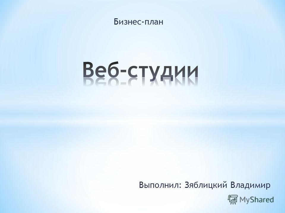 Бизнес-план Выполнил: Зяблицкий Владимир
