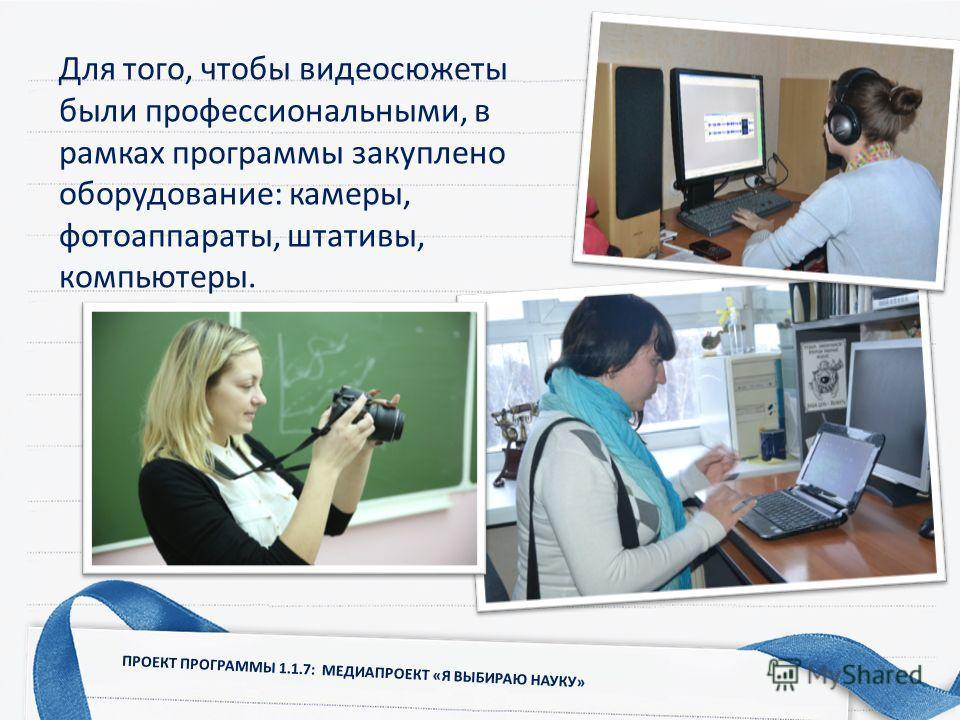 ПРОЕКТ ПРОГРАММЫ 1.1.7: МЕДИАПРОЕКТ «Я ВЫБИРАЮ НАУКУ» Для того, чтобы видеосюжеты были профессиональными, в рамках программы закуплено оборудование: камеры, фотоаппараты, штативы, компьютеры.