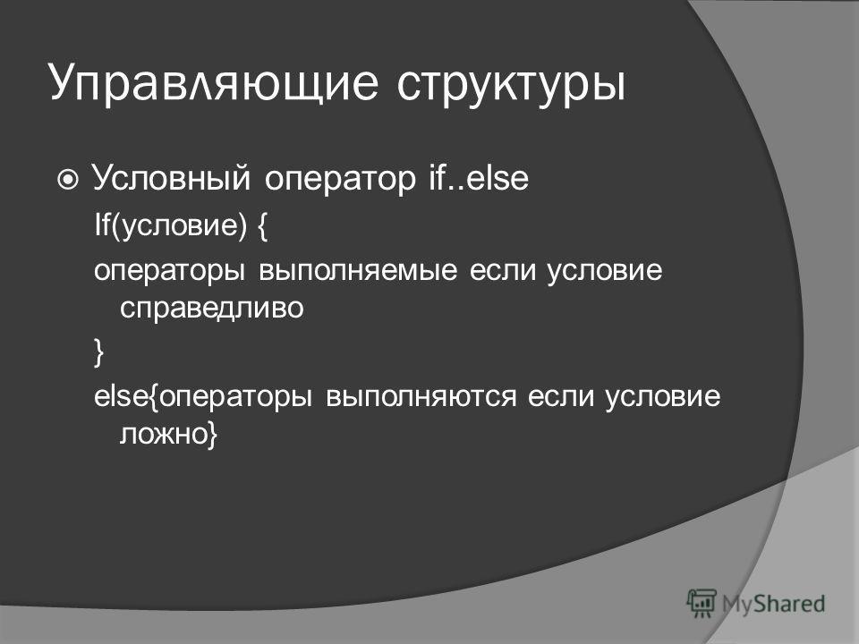 Управляющие структуры Условный оператор if..else If(условие) { операторы выполняемые если условие справедливо } else{операторы выполняются если условие ложно}