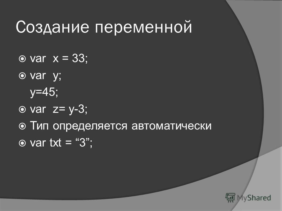 Создание переменной var x = 33; var y; y=45; var z= y-3; Тип определяется автоматически var txt = 3;