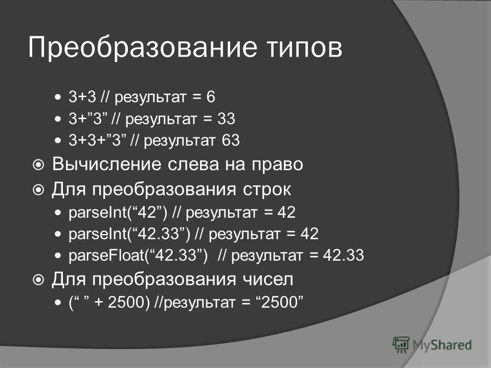Преобразование типов 3+3 // результат = 6 3+3 // результат = 33 3+3+3 // результат 63 Вычисление слева на право Для преобразования строк parseInt(42) // результат = 42 parseInt(42.33) // результат = 42 parseFloat(42.33) // результат = 42.33 Для преоб