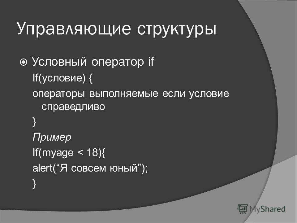 Управляющие структуры Условный оператор if If(условие) { операторы выполняемые если условие справедливо } Пример If(myage < 18){ alert(Я совсем юный); }