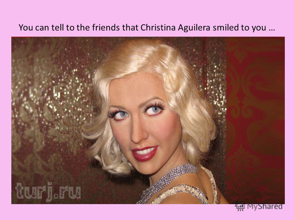You can tell to the friends that Christina Aguilera smiled to you …