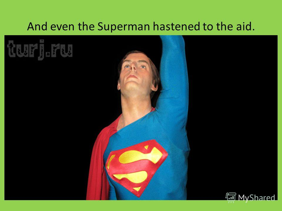 And even the Superman hastened to the aid.