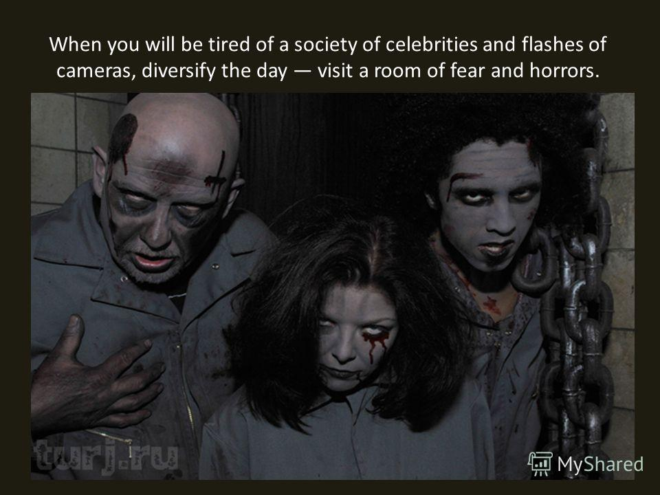 When you will be tired of a society of celebrities and flashes of cameras, diversify the day visit a room of fear and horrors.