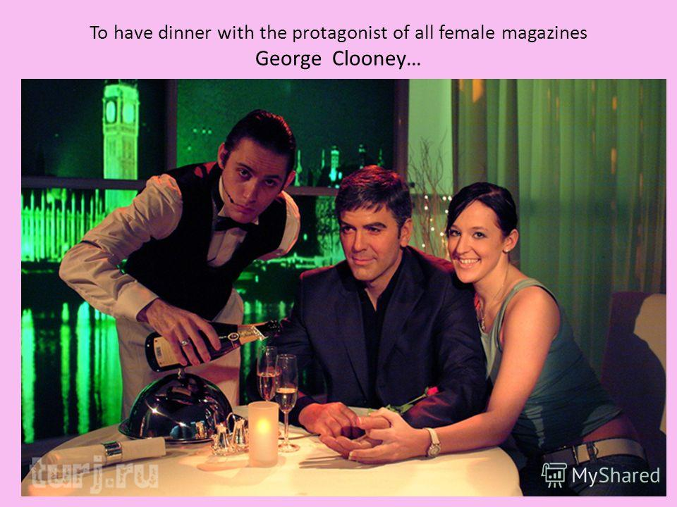 To have dinner with the protagonist of all female magazines George Clooney…