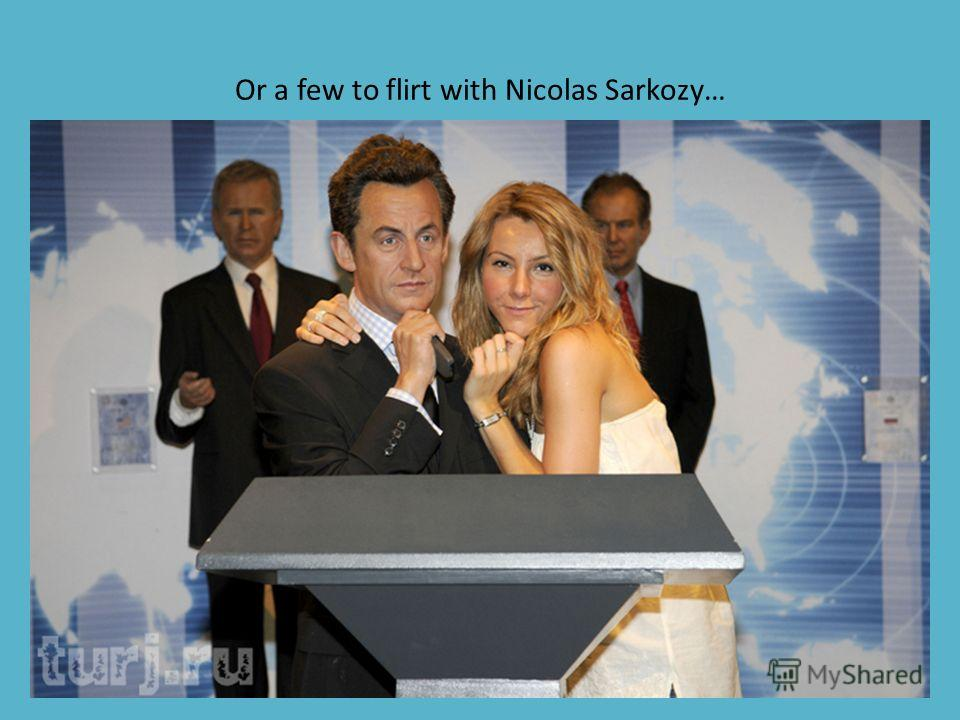 Or a few to flirt with Nicolas Sarkozy…