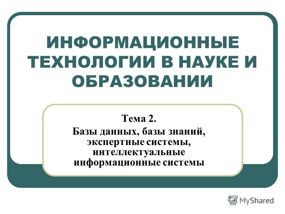 ИНФОРМАЦИОННЫЕ ТЕХНОЛОГИИ В НАУКЕ И ОБРАЗОВАНИИ Тема 2. Базы данных, базы знаний, экспертные системы, интеллектуальные информационные системы