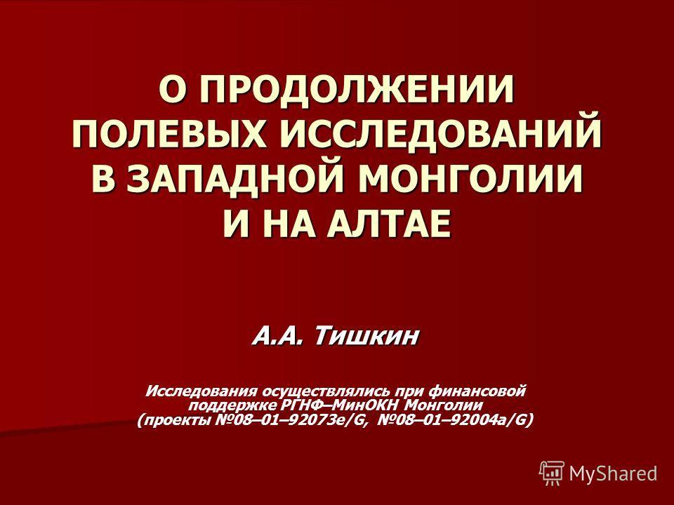 О ПРОДОЛЖЕНИИ ПОЛЕВЫХ ИССЛЕДОВАНИЙ В ЗАПАДНОЙ МОНГОЛИИ И НА АЛТАЕ А.А. Тишкин Исследования осуществлялись при финансовой поддержке РГНФ–МинОКН Монголии (проекты 08–01–92073e/G, 08–01–92004а/G)