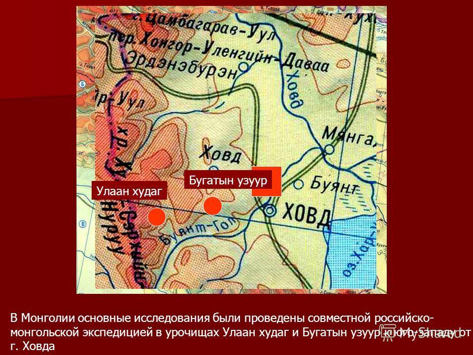 В Монголии основные исследования были проведены совместной российско- монгольской экспедицией в урочищах Улаан худаг и Бугатын узуур к юго-западу от г. Ховда Улаан худаг Бугатын узуур