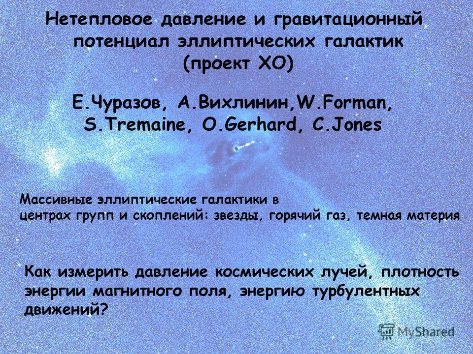 Е.Чуразов, А.Вихлинин,W.Forman, S.Tremaine, O.Gerhard, C.Jones Нетепловое давление и гравитационный потенциал эллиптических галактик (проект XO) Как измерить давление космических лучей, плотность энергии магнитного поля, энергию турбулентных движений