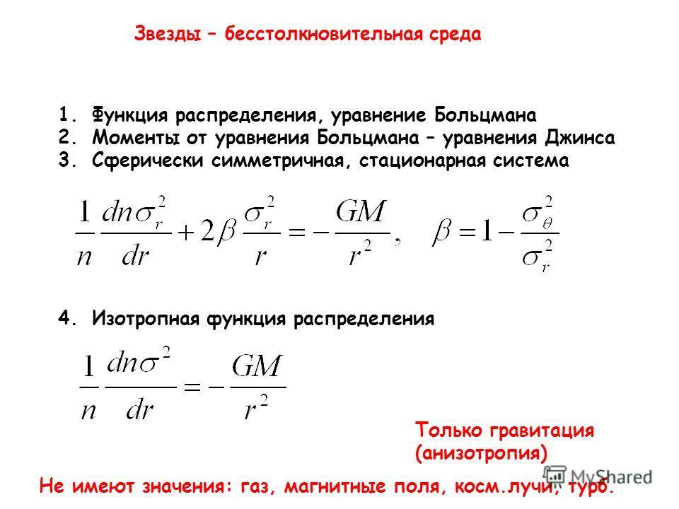Звезды – бесстолкновительная среда 1.Функция распределения, уравнение Больцмана 2.Моменты от уравнения Больцмана – уравнения Джинса 3.Сферически симметричная, стационарная система 4.Изотропная функция распределения Только гравитация (анизотропия) Не