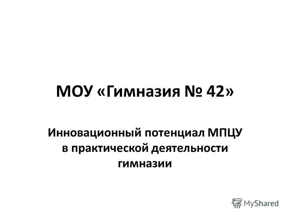 МОУ «Гимназия 42» Инновационный потенциал МПЦУ в практической деятельности гимназии