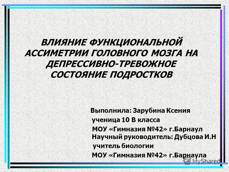ВЛИЯНИЕ ФУНКЦИОНАЛЬНОЙ АССИМЕТРИИ ГОЛОВНОГО МОЗГА НА ДЕПРЕССИВНО-ТРЕВОЖНОЕ СОСТОЯНИЕ ПОДРОСТКОВ Выполнила: Зарубина Ксения ученица 10 В класса МОУ «Гимназия 42» г.Барнаул Научный руководитель: Дубцова И.Н учитель биологии МОУ «Гимназия 42» г.Барнаула