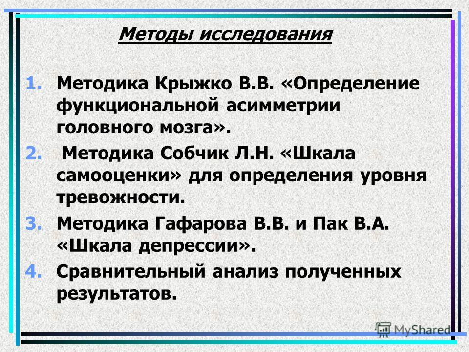 Методы исследования 1.Методика Крыжко В.В. «Определение функциональной асимметрии головного мозга». 2. Методика Собчик Л.Н. «Шкала самооценки» для определения уровня тревожности. 3.Методика Гафарова В.В. и Пак В.А. «Шкала депрессии». 4.Сравнительный
