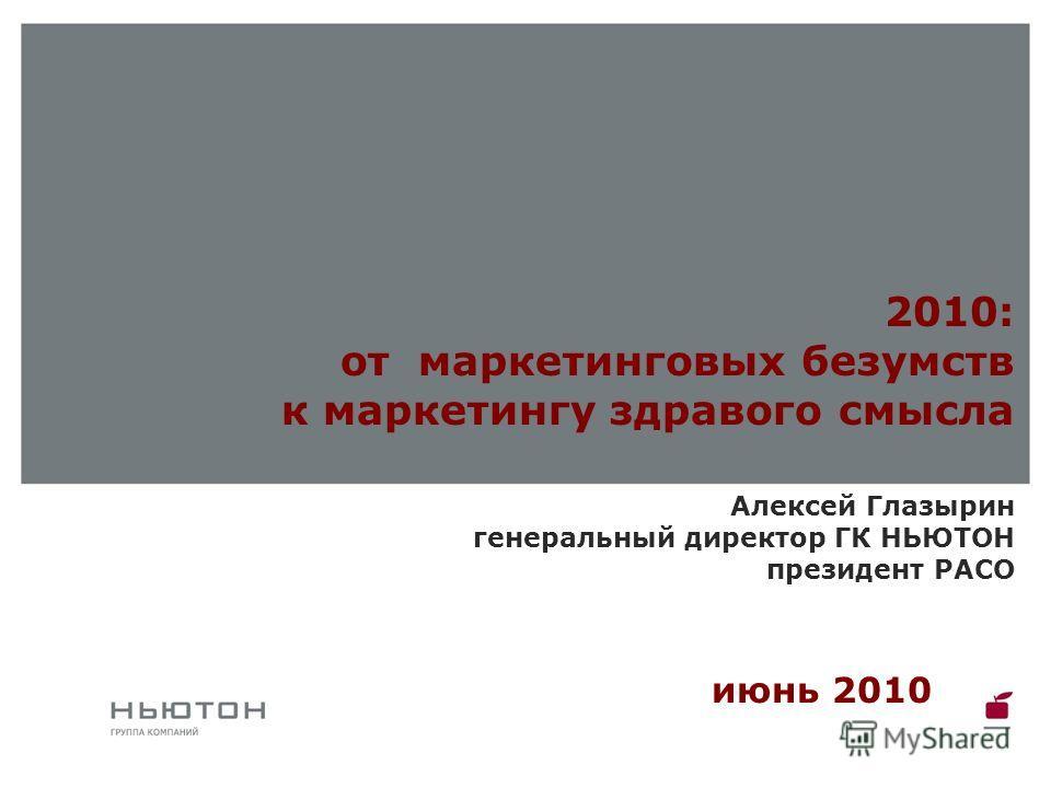 Алексей Глазырин генеральный директор ГК НЬЮТОН президент РАСО июнь 2010 2010: от маркетинговых безумств к маркетингу здравого смысла