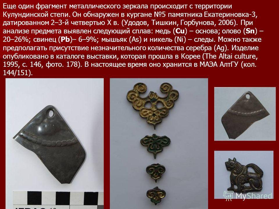 Еще один фрагмент металлического зеркала происходит с территории Кулундинской степи. Он обнаружен в кургане 5 памятника Екатериновка-3, датированном 2–3-й четвертью X в. (Удодов, Тишкин, Горбунова, 2006). При анализе предмета выявлен следующий сплав:
