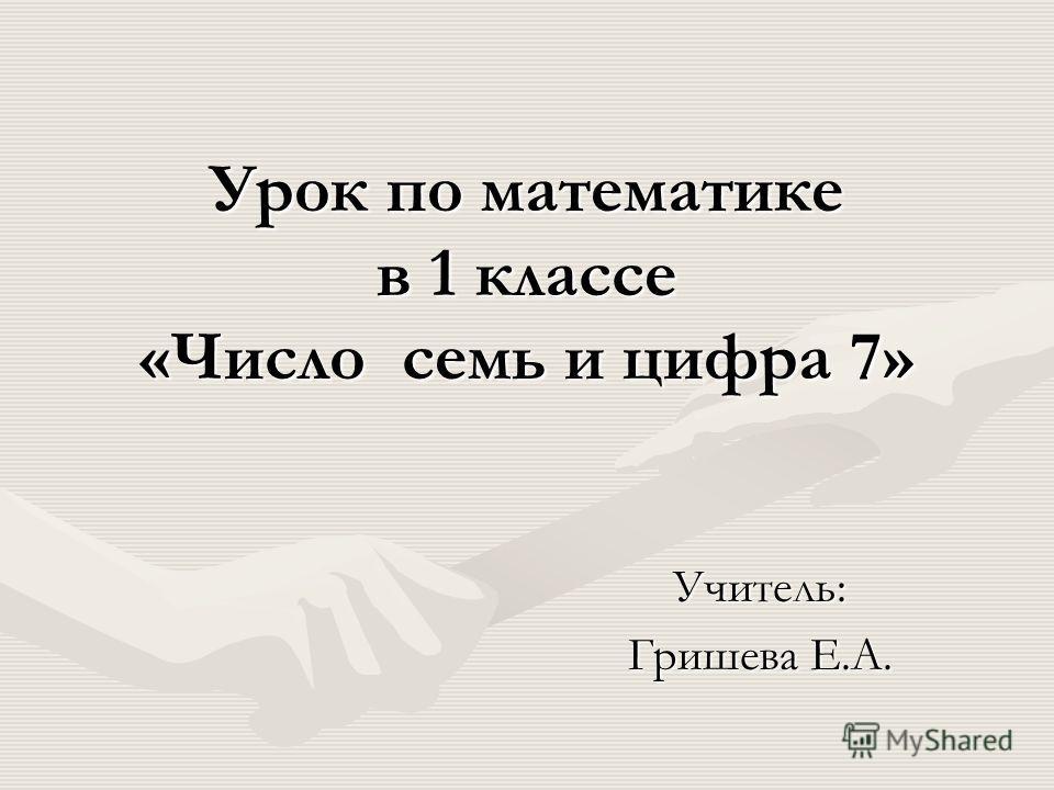 Урок по математике в 1 классе «Число семь и цифра 7» Учитель: Гришева Е.А.