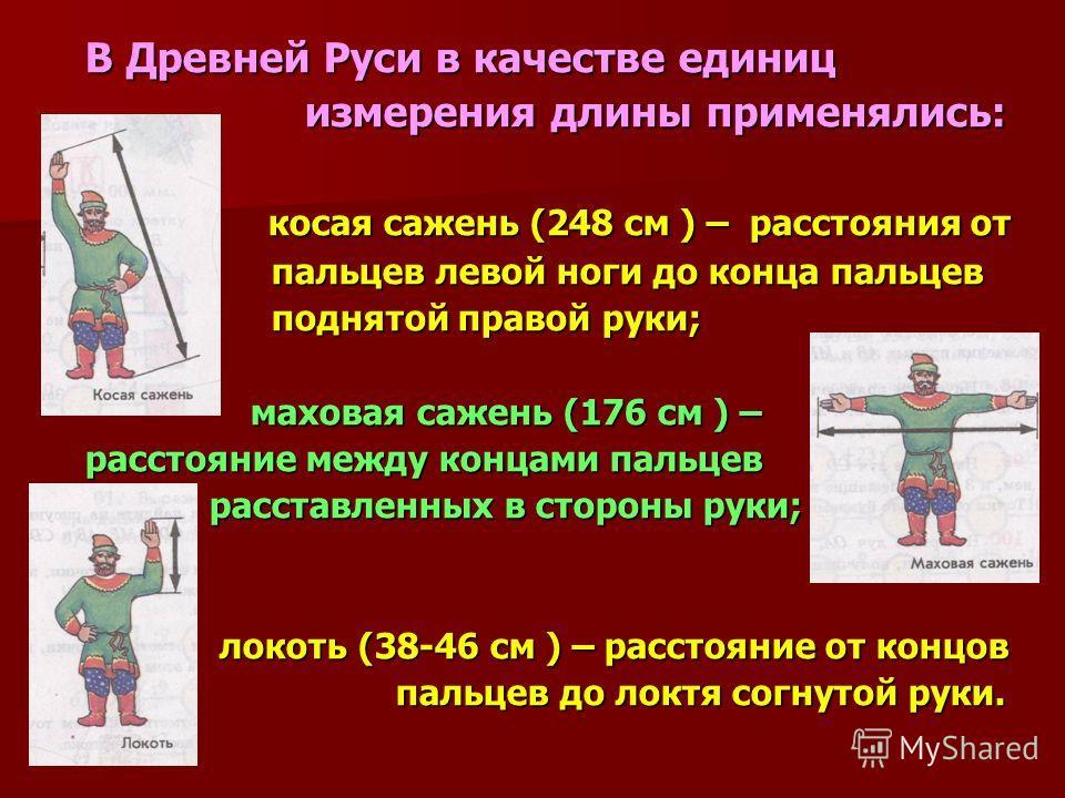В Древней Руси в качестве единиц измерения длины применялись: измерения длины применялись: косая сажень (248 см ) – расстояния от косая сажень (248 см ) – расстояния от пальцев левой ноги до конца пальцев пальцев левой ноги до конца пальцев поднятой