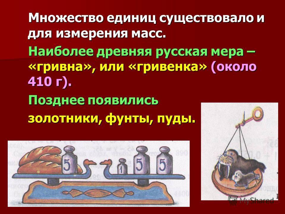 Множество единиц существовало и для измерения масс. Множество единиц существовало и для измерения масс. Наиболее древняя русская мера – «гривна», или «гривенка» (около 410 г). Наиболее древняя русская мера – «гривна», или «гривенка» (около 410 г). По