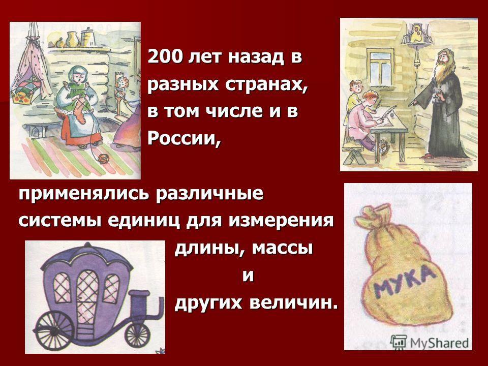 200 лет назад в разных странах, в том числе и в России, применялись различные системы единиц для измерения длины, массы и других величин.