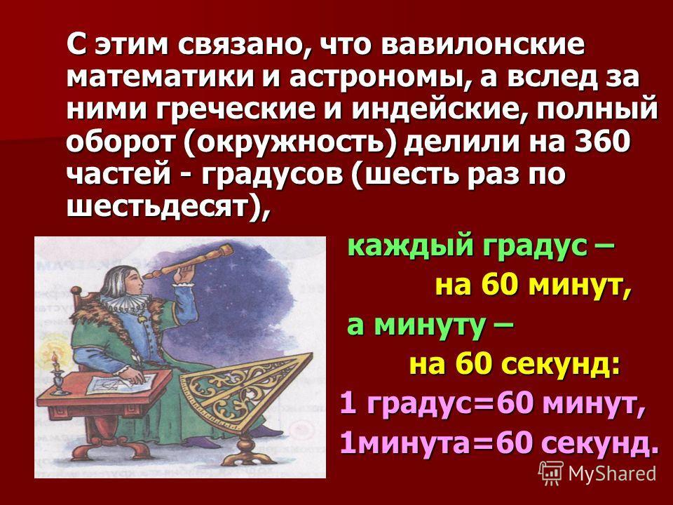 С этим связано, что вавилонские математики и астрономы, а вслед за ними греческие и индейские, полный оборот (окружность) делили на 360 частей - градусов (шесть раз по шестьдесят), С этим связано, что вавилонские математики и астрономы, а вслед за ни