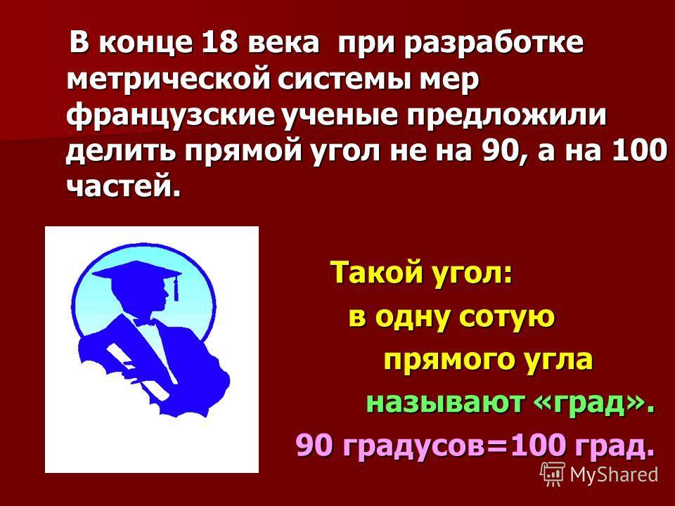 В конце 18 века при разработке метрической системы мер французские ученые предложили делить прямой угол не на 90, а на 100 частей. В конце 18 века при разработке метрической системы мер французские ученые предложили делить прямой угол не на 90, а на