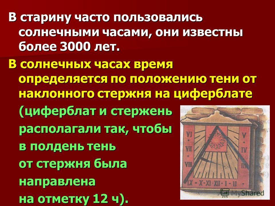 В старину часто пользовались солнечными часами, они известны более 3000 лет. В солнечных часах время определяется по положению тени от наклонного стержня на циферблате (циферблат и стержень (циферблат и стержень располагали так, чтобы располагали так