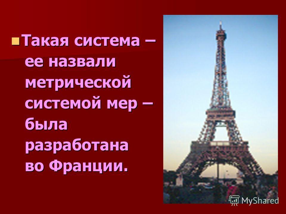 Такая система – Такая система – ее назвали ее назвали метрической метрической системой мер – системой мер – была была разработана разработана во Франции. во Франции.