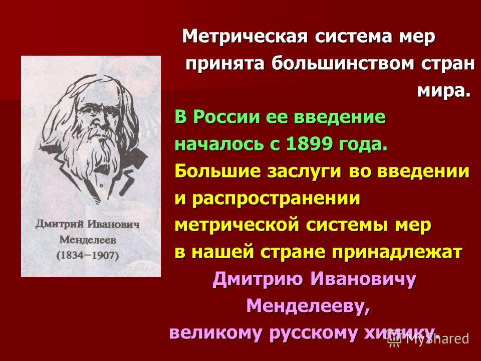 Метрическая система мер Метрическая система мер принята большинством стран принята большинством стран мира. мира. В России ее введение В России ее введение началось с 1899 года. началось с 1899 года. Большие заслуги во введении Большие заслуги во вве