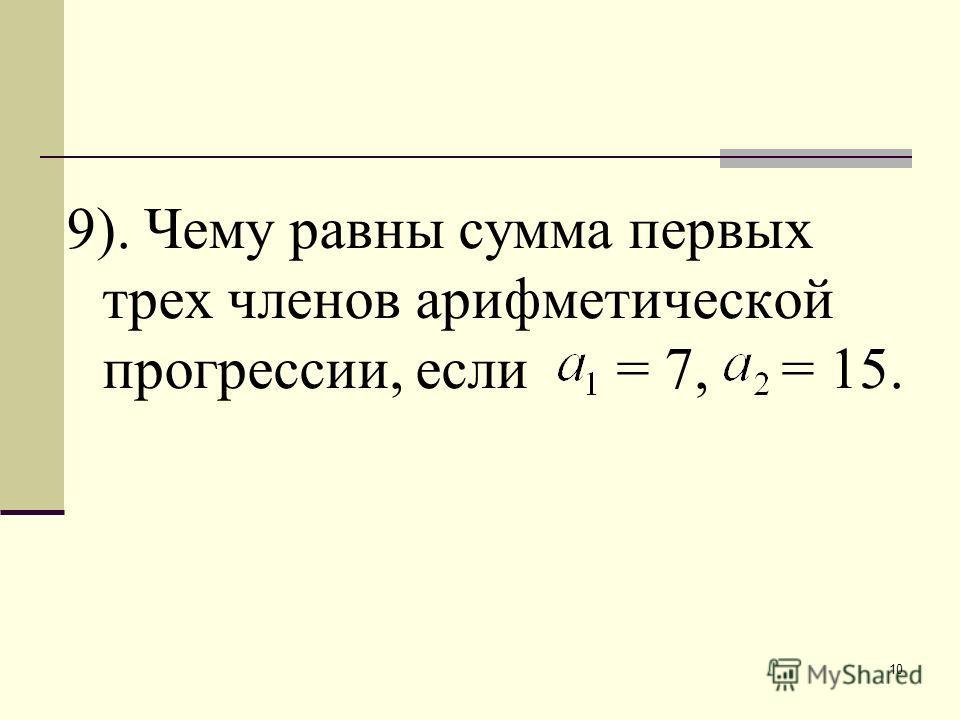 10 9). Чему равны сумма первых трех членов арифметической прогрессии, если = 7, = 15.