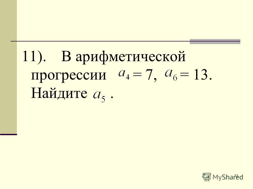 12 11). В арифметической прогрессии = 7, = 13. Найдите.