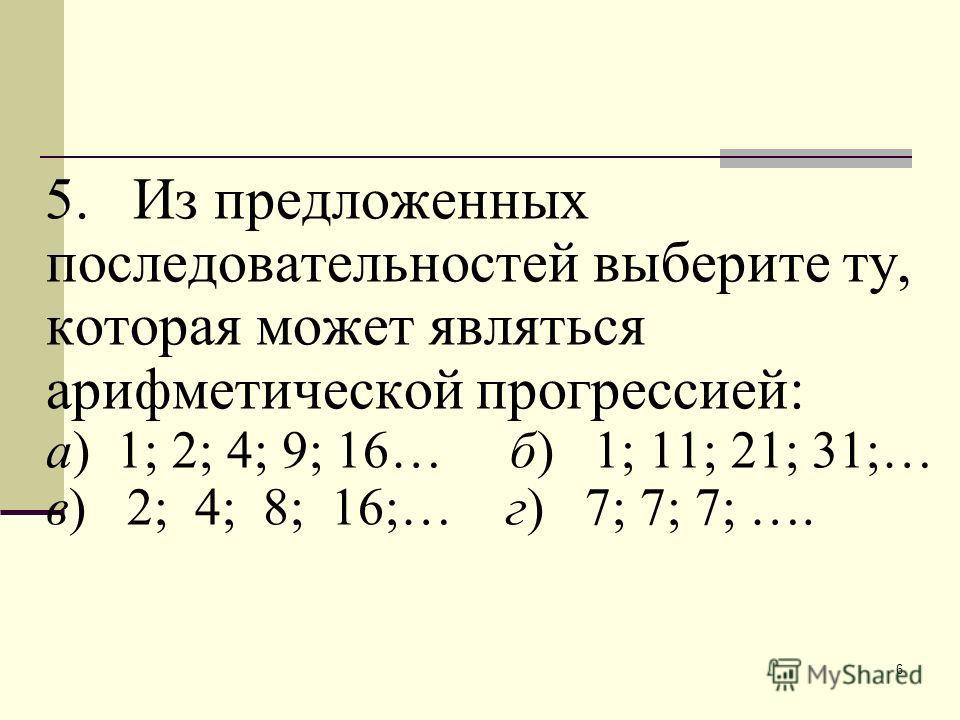6 5. Из предложенных последовательностей выберите ту, которая может являться арифметической прогрессией: а) 1; 2; 4; 9; 16… б) 1; 11; 21; 31;… в) 2; 4; 8; 16;… г) 7; 7; 7; ….
