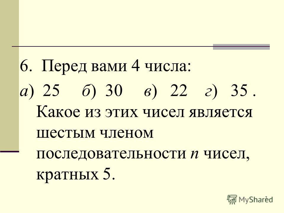 7 6. Перед вами 4 числа: а) 25 б) 30 в) 22 г) 35. Какое из этих чисел является шестым членом последовательности п чисел, кратных 5.