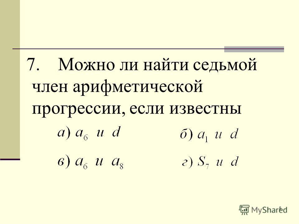 8 7. Можно ли найти седьмой член арифметической прогрессии, если известны