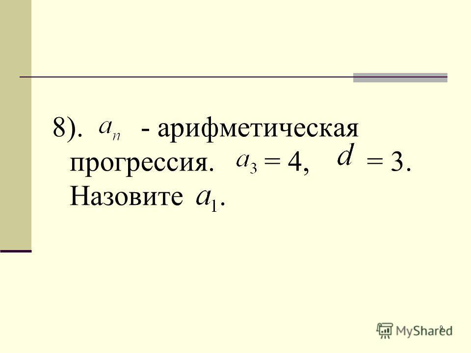 9 8). - арифметическая прогрессия. = 4, = 3. Назовите.