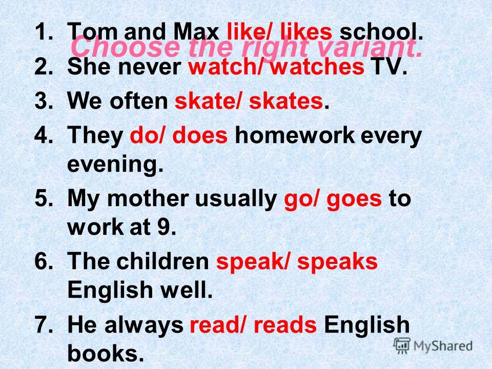 Choose the right variant. 1.Tom and Max like/ likes school. 2.She never watch/ watches TV. 3.We often skate/ skates. 4.They do/ does homework every evening. 5.My mother usually go/ goes to work at 9. 6.The children speak/ speaks English well. 7.He al