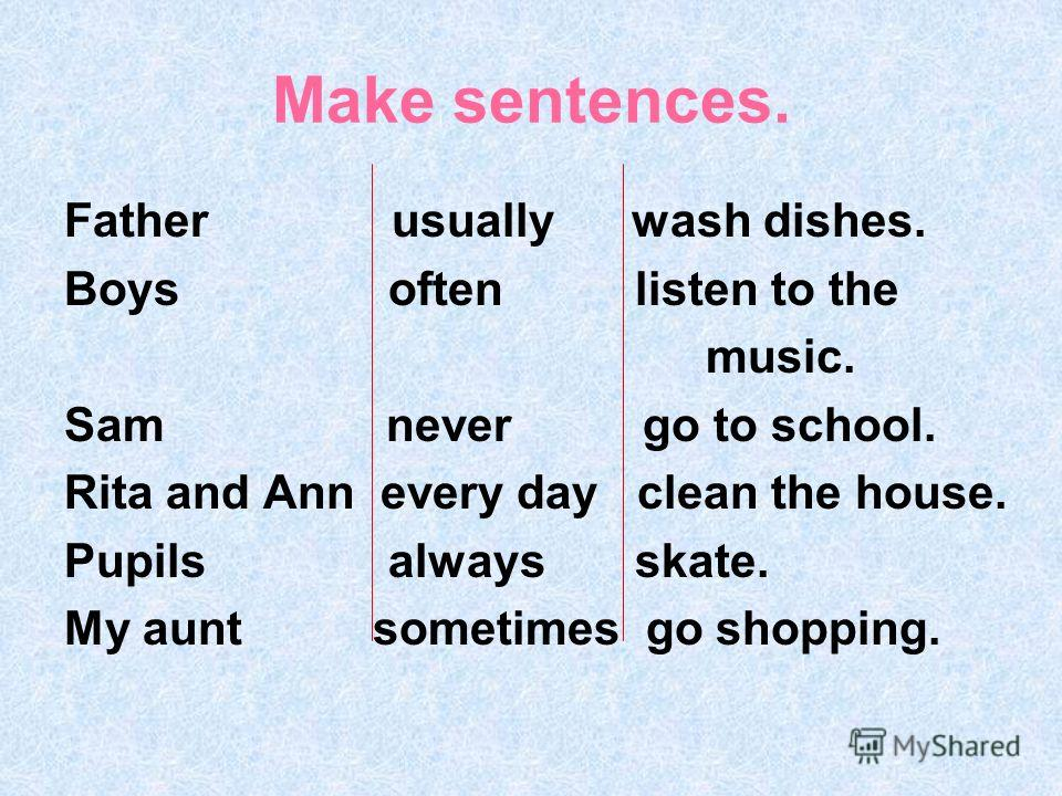 Make sentences. Father usually wash dishes. Boys often listen to the music. Sam never go to school. Rita and Ann every day clean the house. Pupils always skate. My aunt sometimes go shopping.