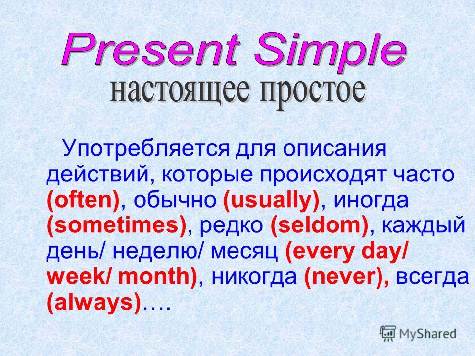 Употребляется для описания действий, которые происходят часто (often), обычно (usually), иногда (sometimes), редко (seldom), каждый день/ неделю/ месяц (every day/ week/ month), никогда (never), всегда (always)….