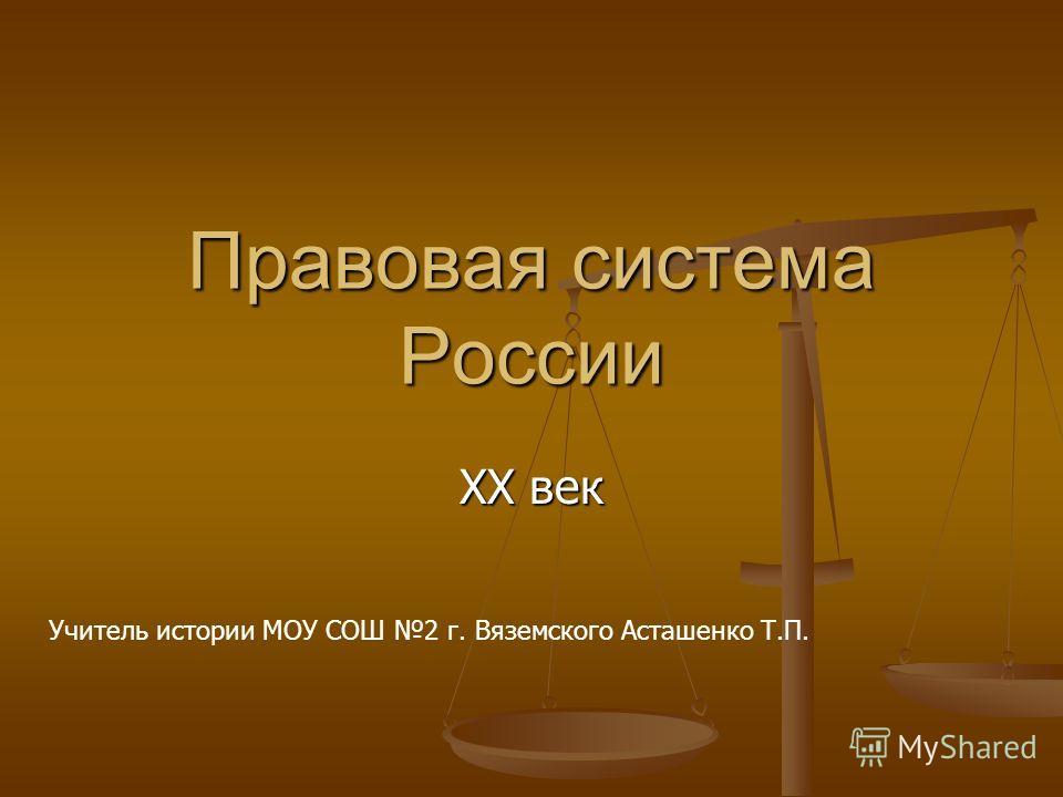 Правовая система России XX век Учитель истории МОУ СОШ 2 г. Вяземского Асташенко Т.П.