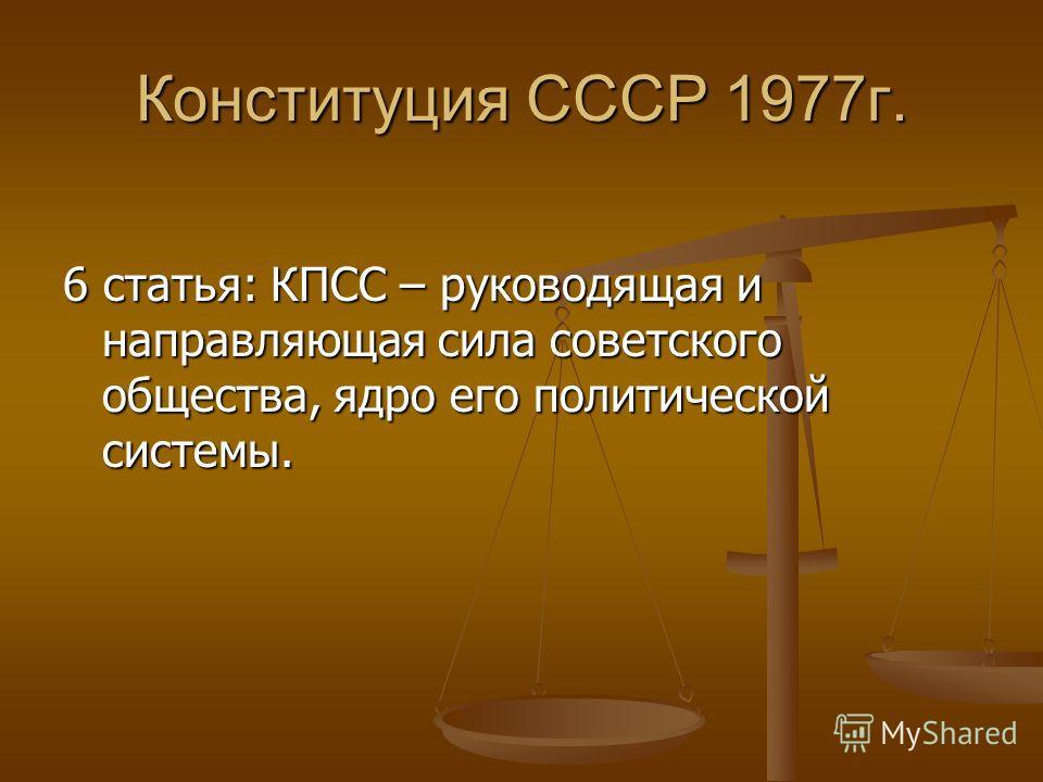 Конституция СССР 1977г. 6 статья: КПСС – руководящая и направляющая сила советского общества, ядро его политической системы.